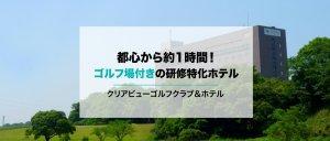 【千葉】都心から約1時間で行けるゴルフ場付きの研修特化ホテル<クリアビューゴルフクラブ&ホテル>